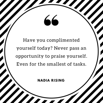 Have you complimented yourself today- Never pass an opportunity to praise yourself. Even for the smallest of tasks.